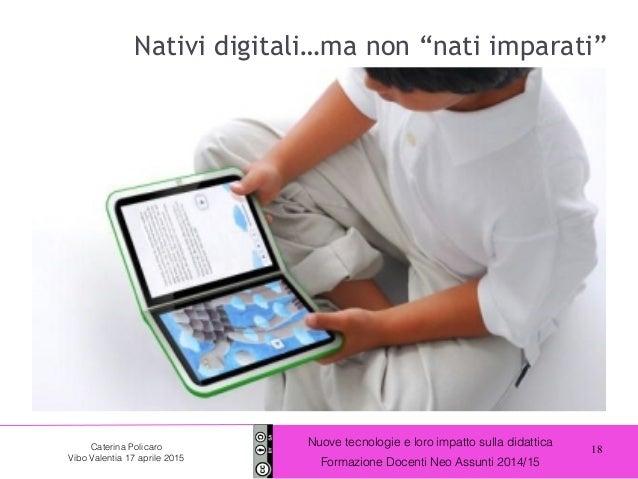 18 Nuove tecnologie e loro impatto sulla didattica Formazione Docenti Neo Assunti 2014/15 Caterina Policaro Vibo Valentia ...