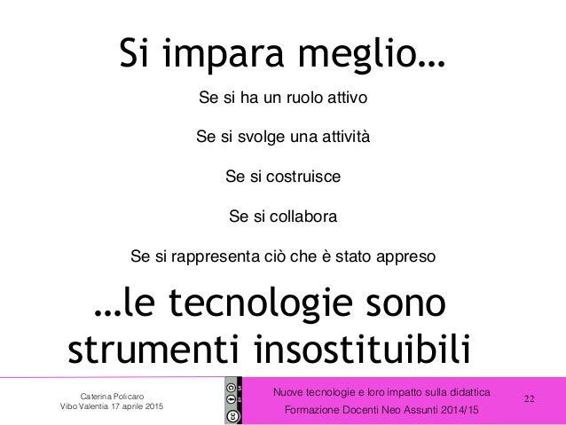 22 Nuove tecnologie e loro impatto sulla didattica Formazione Docenti Neo Assunti 2014/15 Caterina Policaro Vibo Valentia ...