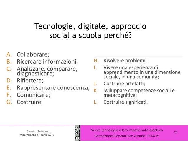 23 Nuove tecnologie e loro impatto sulla didattica Formazione Docenti Neo Assunti 2014/15 Caterina Policaro Vibo Valentia ...