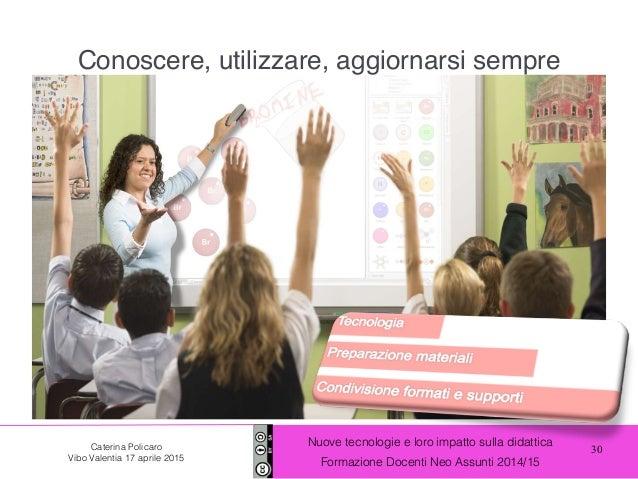 30 Nuove tecnologie e loro impatto sulla didattica Formazione Docenti Neo Assunti 2014/15 Caterina Policaro Vibo Valentia ...
