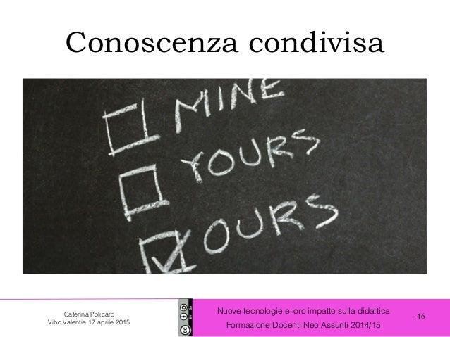 46 Nuove tecnologie e loro impatto sulla didattica Formazione Docenti Neo Assunti 2014/15 Caterina Policaro Vibo Valentia ...