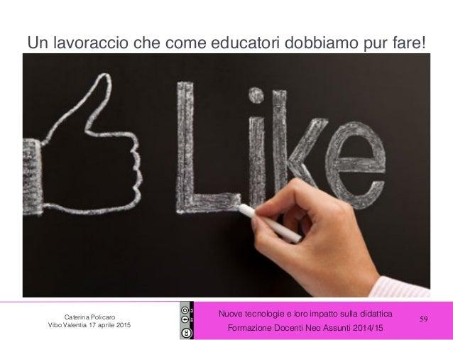 59 Nuove tecnologie e loro impatto sulla didattica Formazione Docenti Neo Assunti 2014/15 Caterina Policaro Vibo Valentia ...