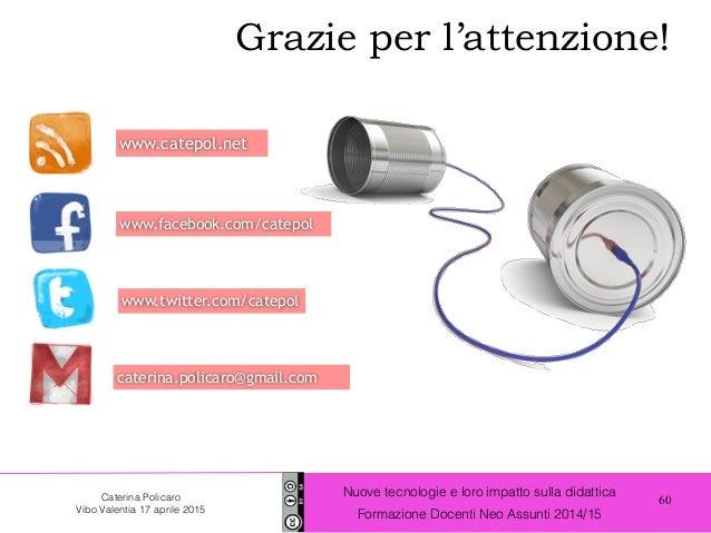 60 Nuove tecnologie e loro impatto sulla didattica Formazione Docenti Neo Assunti 2014/15 Caterina Policaro Vibo Valentia ...