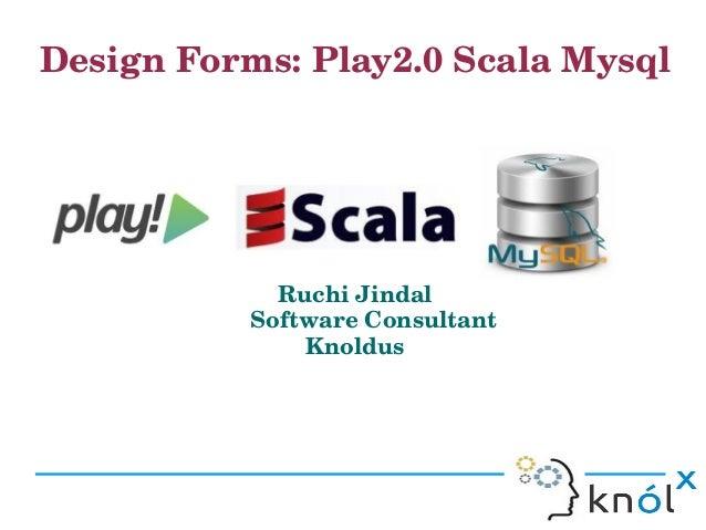 DesignForms:Play2.0ScalaMysql                                                                          RuchiJindal...