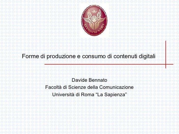 Forme di produzione e consumo di contenuti digitali  Davide Bennato Facoltà di Scienze della Comunicazione Università di R...
