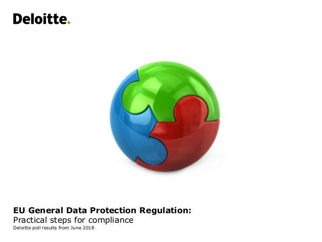 EU General Data Protection Regulation: Practical steps for compliance Deloitte poll results from June 2018