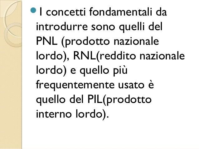 I concetti fondamentali da introdurre sono quelli del PNL (prodotto nazionale lordo), RNL(reddito nazionale lordo) e quel...