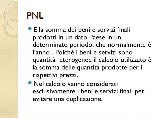 PNLPNL È la somma dei beni e servizi finali prodotti in un dato Paese in un determinato periodo, che normalmente è l'anno...