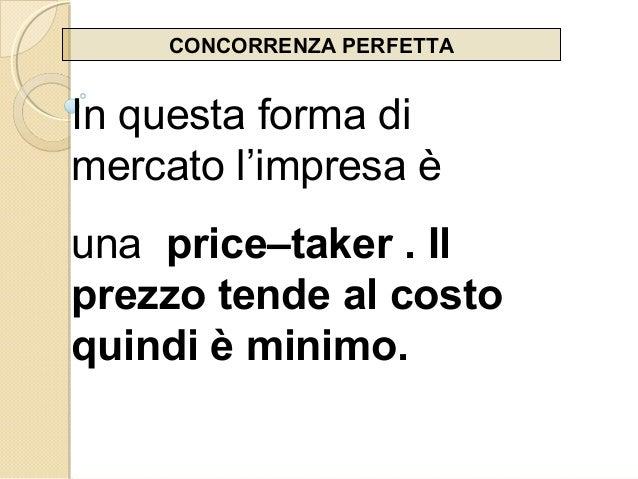 CONCORRENZA PERFETTA In questa forma di mercato l'impresa è una price–taker . Il prezzo tende al costo quindi è minimo.