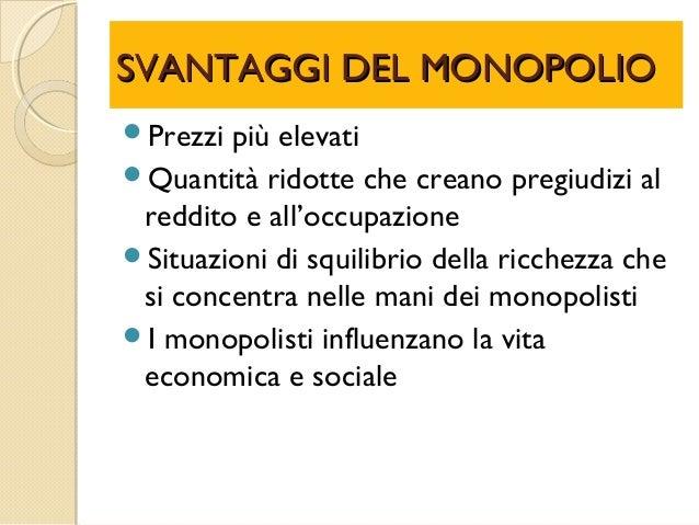 SVANTAGGI DEL MONOPOLIOSVANTAGGI DEL MONOPOLIO Prezzi più elevati Quantità ridotte che creano pregiudizi al reddito e al...