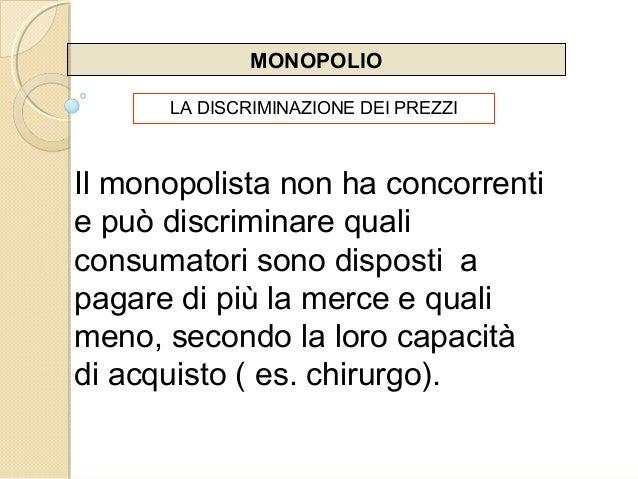 MONOPOLIO LA DISCRIMINAZIONE DEI PREZZI Il monopolista non ha concorrenti e può discriminare quali consumatori sono dispos...