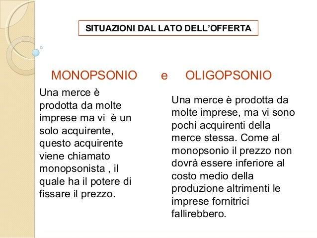SITUAZIONI DAL LATO DELL'OFFERTA MONOPSONIO e OLIGOPSONIO Una merce è prodotta da molte imprese ma vi è un solo acquirente...