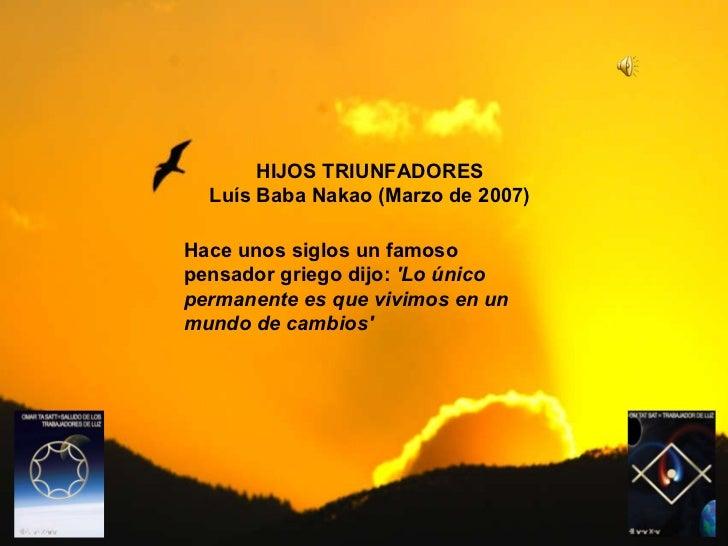 HIJOS TRIUNFADORES Luís Baba Nakao (Marzo de 2007) Hace unos siglos un famoso pensador griego dijo:  'Lo único permanente ...
