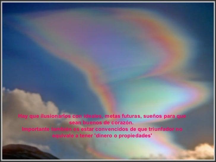 Hay que ilusionarlos con ideales, metas futuras, sueños para que                   sean buenos de corazón. Importante tamb...