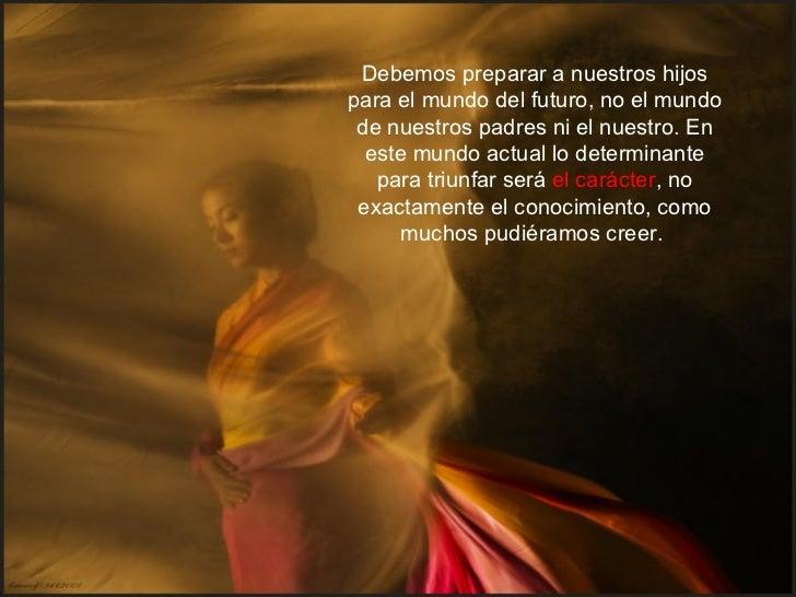 Debemos preparar a nuestros hijospara el mundo del futuro, no el mundo de nuestros padres ni el nuestro. En  este mundo ac...
