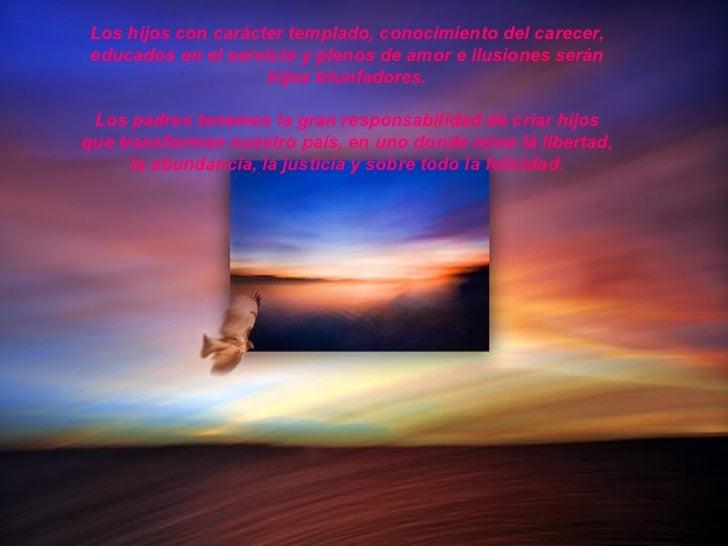 Los hijos con carácter templado, conocimiento del carecer, educados en el servicio y plenos de amor e ilusiones serán     ...