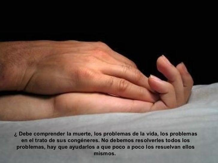 ¿ Debe comprender la muerte, los problemas de la vida, los problemas   en el trato de sus congéneres. No debemos resolverl...
