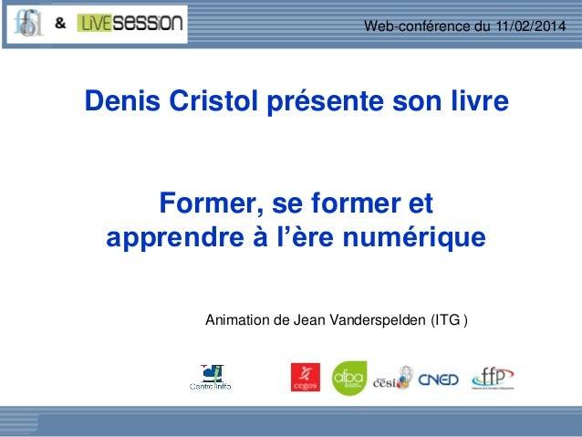 Web-conférence du 11/02/2014  Denis Cristol présente son livre  Former, se former et apprendre à l'ère numérique Animation...
