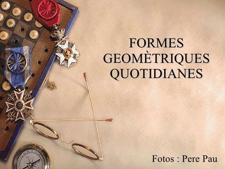 FORMES GEOMÈTRIQUES QUOTIDIANES Fotos : Pere Pau