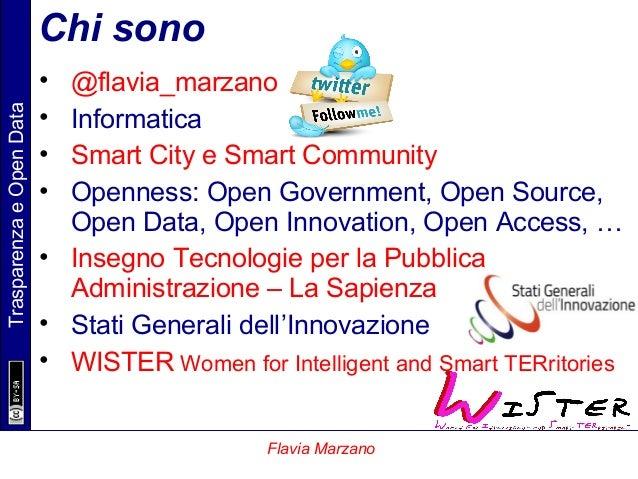 TrasparenzaeOpenData Flavia Marzano Chi sono • @flavia_marzano • Informatica • Smart City e Smart Community • Openness: Op...