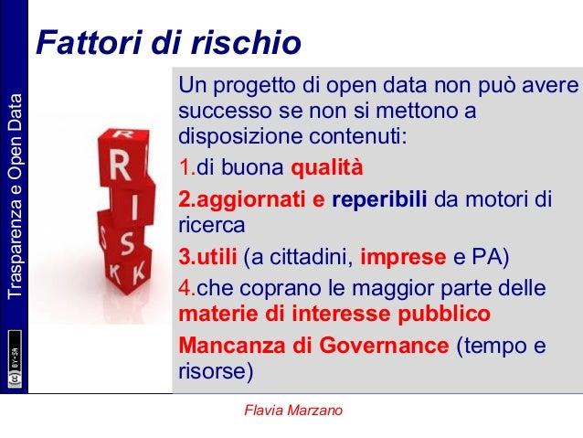 TrasparenzaeOpenData Flavia Marzano Fattori di rischio Un progetto di open data non può avere successo se non si mettono a...