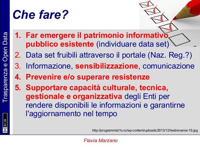 TrasparenzaeOpenData Flavia Marzano Che fare? 1. Far emergere il patrimonio informativo pubblico esistente (individuare da...