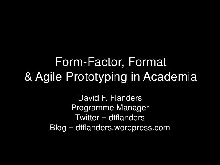 Form-Factor, Format & Agile Prototyping in Academia<br />David F. Flanders<br />Programme Manager<br />Twitter = dfflander...
