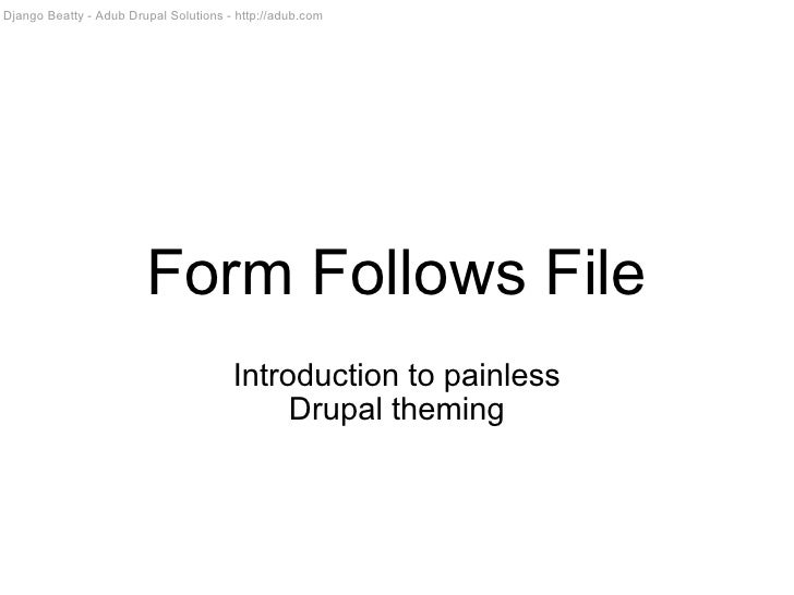 Form Follows File Introduction to painless Drupal theming Django Beatty - Adub Drupal Solutions - http://adub.com