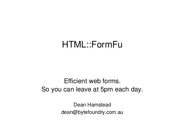 HTML::FormFu  Efficient web forms.  So you can leave at 5pm each day.  Dean Hamstead  dean@bytefoundry.com.au