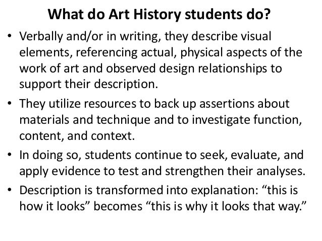 What do Art History students do? • Verbally and/or in writing, they describe visual elements, referencing actual, physical...