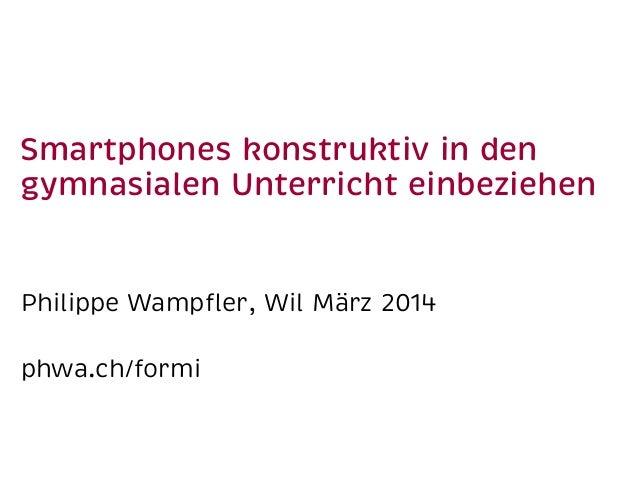 Smartphones konstruktiv in den gymnasialen Unterricht einbeziehen Philippe Wampfler, Wil März 2014 phwa.ch/formi