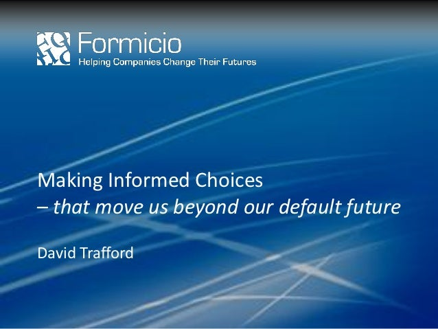 Making Informed Choices– that move us beyond our default futureDavid Trafford