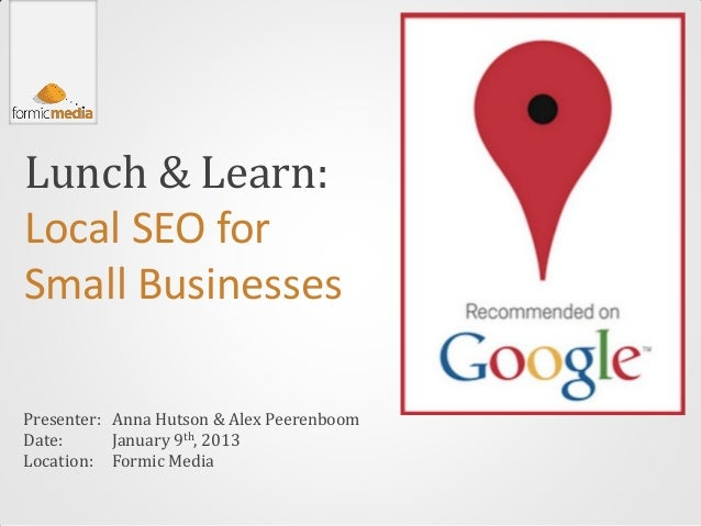 Lunch & Learn:Local SEO forSmall BusinessesPresenter: Anna Hutson & Alex PeerenboomDate:      January 9th, 2013Location: F...