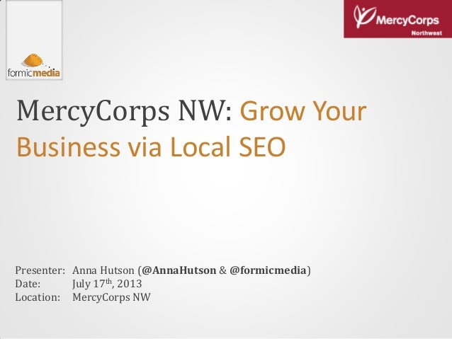 MercyCorps NW: Grow Your Business via Local SEO Presenter: Date: Location: Anna Hutson (@AnnaHutson & @formicmedia) July 1...