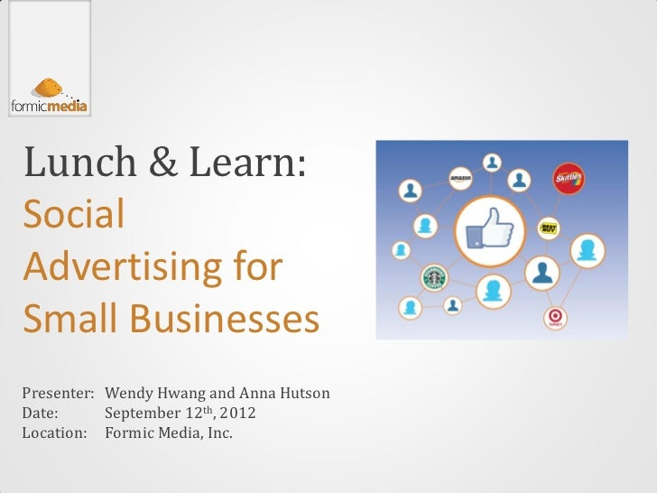 Lunch & Learn:SocialAdvertising forSmall BusinessesPresenter: Wendy Hwang and Anna HutsonDate:      September 12th, 2012Lo...