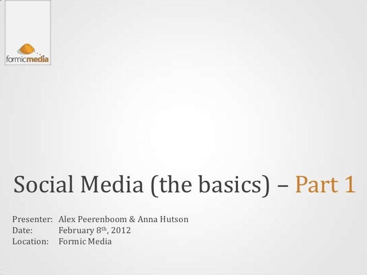 Social Media (the basics) – Part 1Presenter: Alex Peerenboom & Anna HutsonDate:      February 8th, 2012Location: Formic Me...