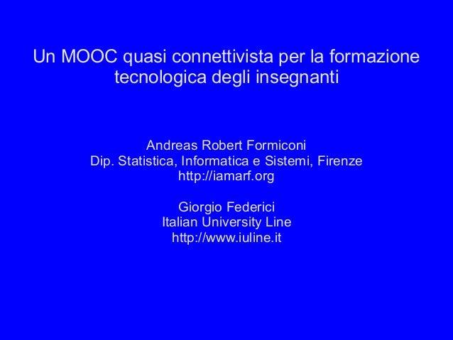 Un MOOC quasi connettivista per la formazione tecnologica degli insegnanti  Andreas Robert Formiconi Dip. Statistica, Info...
