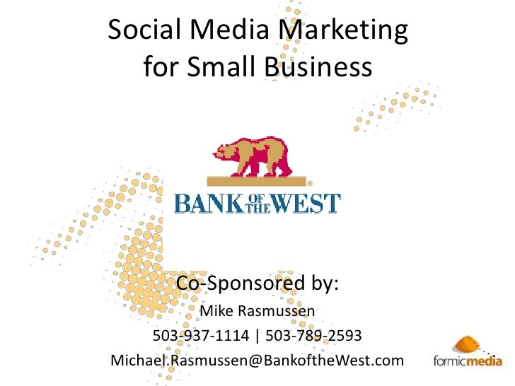 Social Media Marketing for Small Business<br />Co-Sponsored by:<br />Mike Rasmussen<br />503-937-1114 | 503-789-2593<br />...