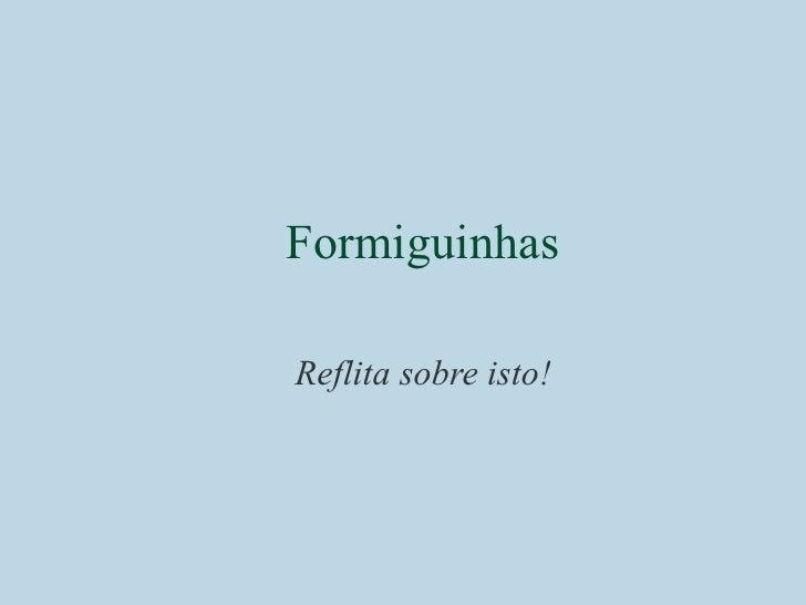 <ul><ul><li>Formiguinhas </li></ul></ul><ul><ul><li>Reflita sobre isto! </li></ul></ul>
