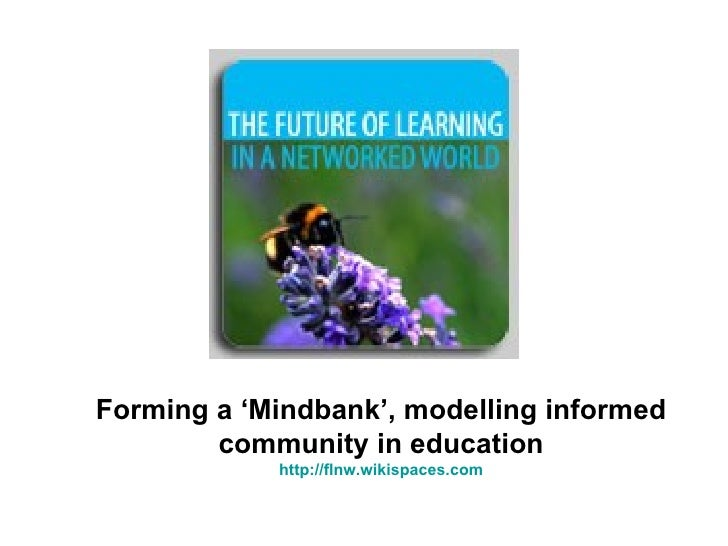 Forming a 'Mindbank', modelling informed community in education http:// flnw.wikispaces.com