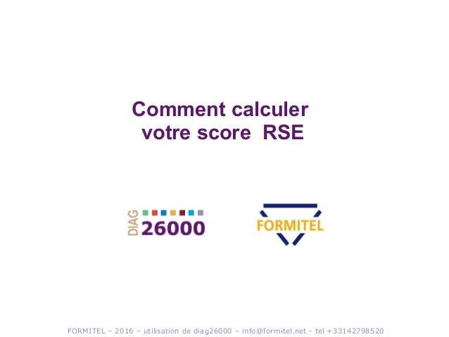 FORMITEL – 2016 – utilisation de diag26000 – info@formitel.net - tel +33142798520 Comment calculer votre score RSE