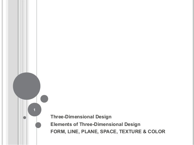 Three-Dimensional Design Elements of Three-Dimensional Design FORM, LINE, PLANE, SPACE, TEXTURE & COLOR 1