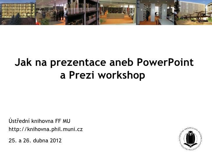 Jak na prezentace aneb PowerPoint           a Prezi workshopÚstřední knihovna FF MUhttp://knihovna.phil.muni.cz25. a 26. d...