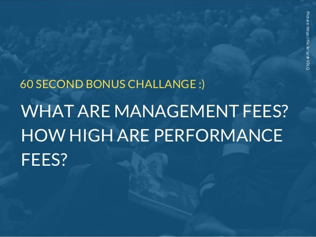 Picture:https://flic.kr/p/drV3LQ 60 SECOND BONUS CHALLANGE :) WHAT ARE MANAGEMENT FEES? HOW HIGH ARE PERFORMANCE FEES?