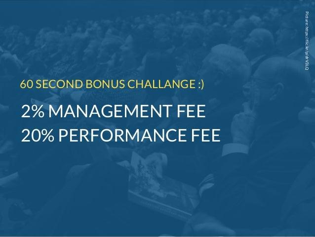 Picture:https://flic.kr/p/drV3LQ 60 SECOND BONUS CHALLANGE :) 2% MANAGEMENT FEE 20% PERFORMANCE FEE