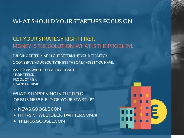 2. CONSERVE YOUR EQUITY THIS IS THE ONLY ASSET YOU HAVE. WHAT SHOULD YOUR STARTUPS FOCUS ON GET YOUR STRATEGY RIGHT FIRST....