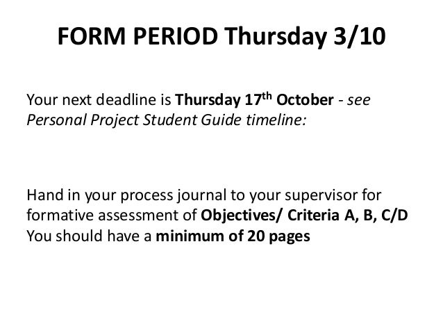 FORM PERIOD Thursday 3/10 Your next deadline is Thursday 17th October - see Personal Project Student Guide timeline: Hand ...
