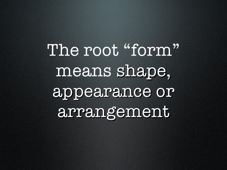 """The root """"form"""" means  shape, appearance or arrangement"""