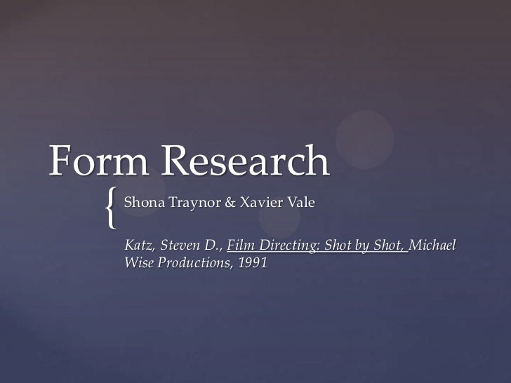 Form Research  {   Shona Traynor & Xavier Vale      Katz, Steven D., Film Directing: Shot by Shot, Michael      Wise Produ...