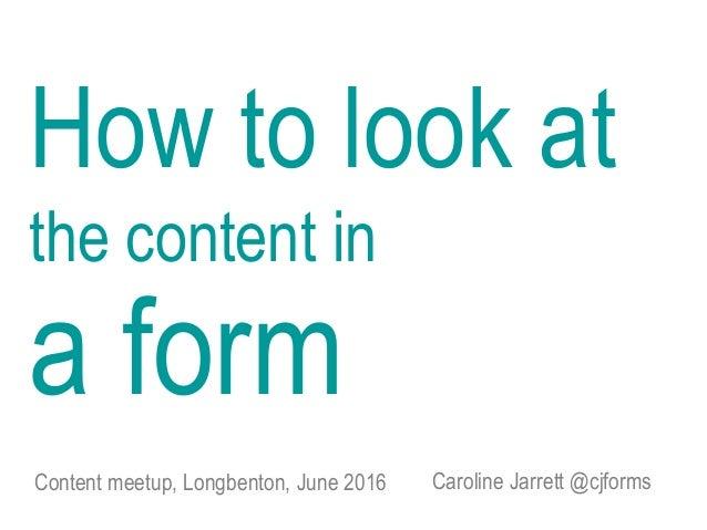 Caroline Jarrett @cjforms How to look at the content in a form Content meetup, Longbenton, June 2016